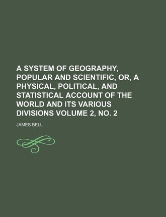 A System of Geography, Popular and Scientific, Or, a Physical, Political, and Statistical Account of the World and Its Various Divisions Volume 2, No. 2