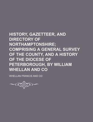 History, Gazetteer, and Directory of Northamptonshire; Comprising a General Survey of the County, and a History of the Diocese of Peterborough, by William Whellan and Co