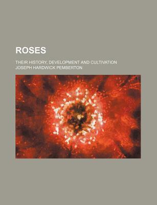 Roses; Their History, Development and Cultivation