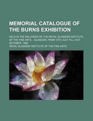 Memorial Catalogue of the Burns Exhibition; Held in the Galleries of the Royal Glasgow Institute of the Fine Arts Glasgow, from 15th July Till 31st October, 1896