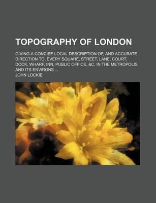 Topography of London; Giving a Concise Local Description Of, and Accurate Direction To, Every Square, Street, Lane, Court, Dock, Wharf, Inn, Public of