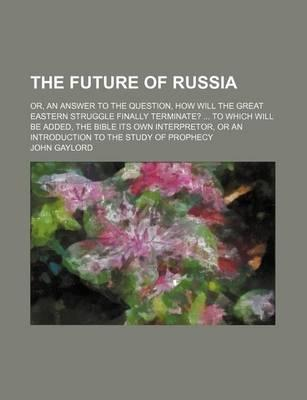 The Future of Russia; Or, an Answer to the Question, How Will the Great Eastern Struggle Finally Terminate? to Which Will Be Added, the Bible Its Own Interpretor, or an Introduction to the Study of Prophecy