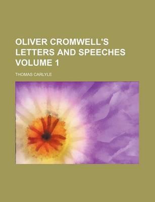 Oliver Cromwell's Letters and Speeches Volume 1