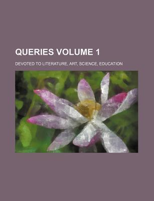 Queries; Devoted to Literature, Art, Science, Education Volume 1