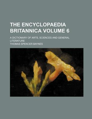 The Encyclopaedia Britannica; A Dictionary of Arts, Sciences and General Literature Volume 6
