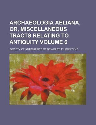 Archaeologia Aeliana, Or, Miscellaneous Tracts Relating to Antiquity Volume 6