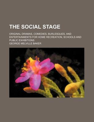 The Social Stage; Original Dramas, Comedies, Burlesques, and Entertainments for Home Recreation, Schools and Public Exhibitions