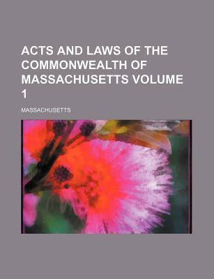 Acts and Laws of the Commonwealth of Massachusetts Volume 1
