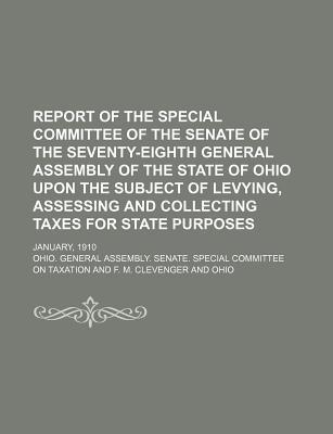 Report of the Special Committee of the Senate of the Seventy-Eighth General Assembly of the State of Ohio Upon the Subject of Levying, Assessing and Collecting Taxes for State Purposes; January, 1910