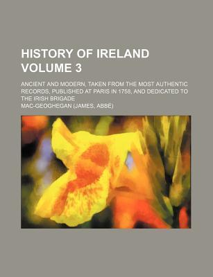 History of Ireland; Ancient and Modern, Taken from the Most Authentic Records, Published at Paris in 1758, and Dedicated to the Irish Brigade Volume 3