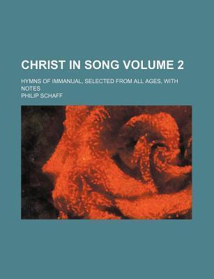 Christ in Song; Hymns of Immanual, Selected from All Ages, with Notes Volume 2