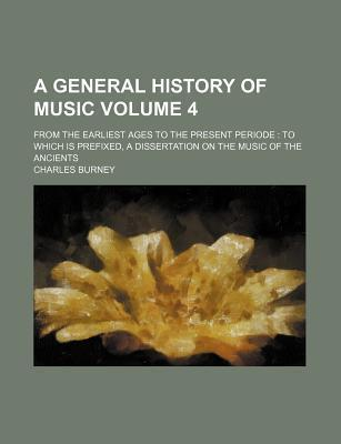 A General History of Music; From the Earliest Ages to the Present Periode to Which Is Prefixed, a Dissertation on the Music of the Ancients Volume 4