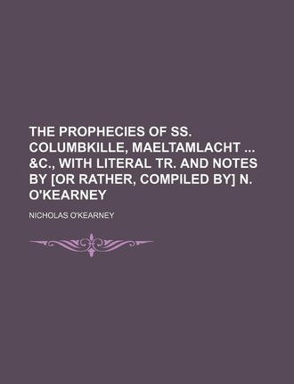 The Prophecies of SS. Columbkille, Maeltamlacht &C., with Literal Tr. and Notes by [Or Rather, Compiled By] N. O'Kearney