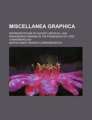 Miscellanea Graphica; Representations of Ancient, Medieval, and Renaissance Remains in the Possession of Lord Londesborough