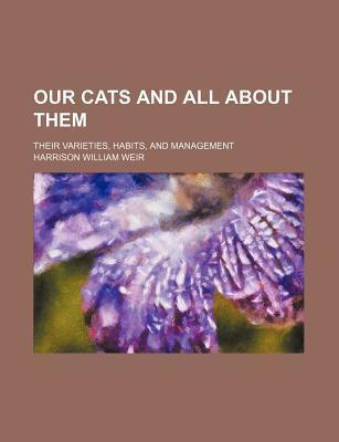 Our Cats and All about Them; Their Varieties, Habits, and Management
