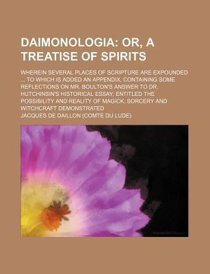 Daimonologia; Or, a Treatise of Spirits. Wherein Several Places of Scripture Are Expounded to Which Is Added an Appendix, Containing Some Reflections on Mr. Boulton's Answer to Dr. Hutchinsin's Historical Essay Entitled the Possibility