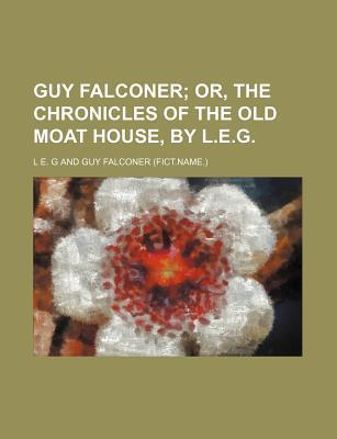 Guy Falconer; Or, the Chronicles of the Old Moat House, by L.E.G.
