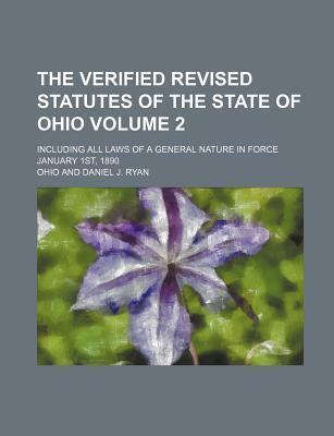 The Verified Revised Statutes of the State of Ohio; Including All Laws of a General Nature in Force January 1st, 1890 Volume 2