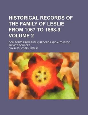 Historical Records of the Family of Leslie from 1067 to 1868-9; Collected from Public Records and Authentic Private Sources Volume 2