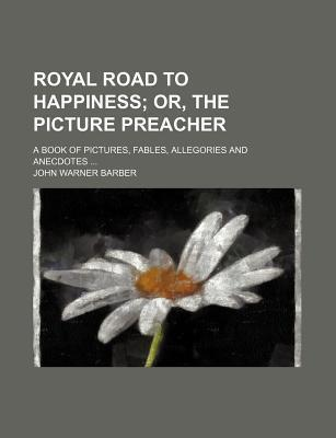Royal Road to Happiness; Or, the Picture Preacher. a Book of Pictures, Fables, Allegories and Anecdotes
