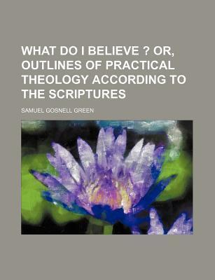 What Do I Believe ?; Or, Outlines of Practical Theology According to the Scriptures