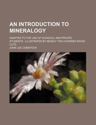 An Introduction to Mineralogy; Adapted to the Use of Schools, and Private Students Illustrated by Nearly Two Hundred Wood Cuts