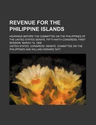 Revenue for the Philippine Islands; Hearings Before the Committee on the Philippines of the United States Senate, Fifty-Ninth Congress, First Session. March 19, 1906