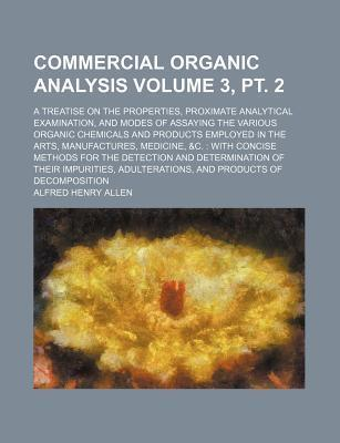 Commercial Organic Analysis; A Treatise on the Properties, Proximate Analytical Examination, and Modes of Assaying the Various Organic Chemicals and Products Employed in the Arts, Manufactures, Medicine, &C. with Concise Volume 3, PT. 2