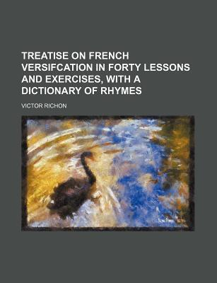 Treatise on French Versifcation in Forty Lessons and Exercises, with a Dictionary of Rhymes