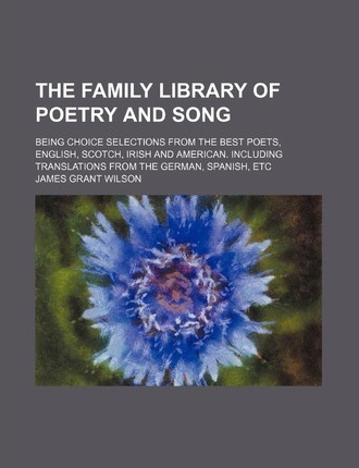 The Family Library of Poetry and Song; Being Choice Selections from the Best Poets, English, Scotch, Irish and American. Including Translations from T