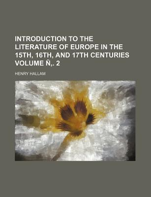 Introduction to the Literature of Europe in the 15th, 16th, and 17th Centuries Volume N . 2