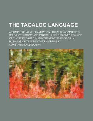The Tagalog Language; A Comprehensive Grammatical Treatise Adapted to Self-Instruction and Particularly Designed for Use of Those Engaged in Government Service or in Business or Trade in the Philippines