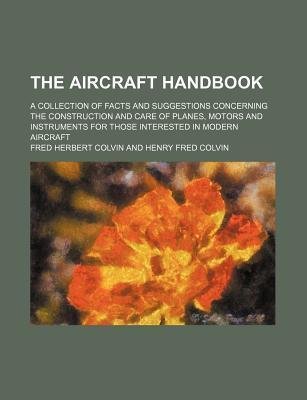 The Aircraft Handbook; A Collection of Facts and Suggestions Concerning the Construction and Care of Planes, Motors and Instruments for Those Interested in Modern Aircraft