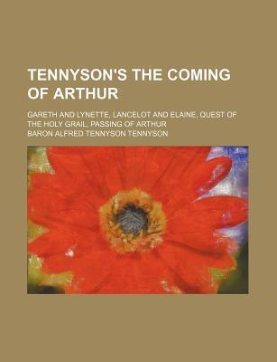 Tennyson's the Coming of Arthur; Gareth and Lynette, Lancelot and Elaine, Quest of the Holy Grail, Passing of Arthur