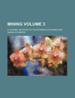 Mining; A Journal Devoted to the Interests of Mines and Mining Students Volume 3