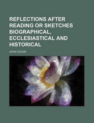 Reflections After Reading or Sketches Biographical, Ecclesiastical and Historical