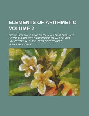 Elements of Arithmetic; For Schools and Academies. in Which Decimal and Integral Arithmetic Are Combined, and Taught Inductively, on the System of Pestalozzi Volume 2