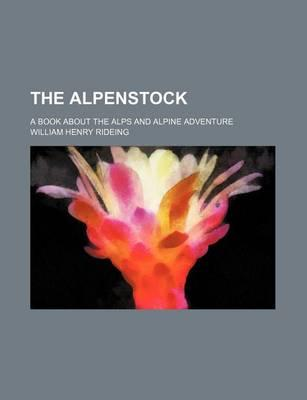 The Alpenstock; A Book about the Alps and Alpine Adventure