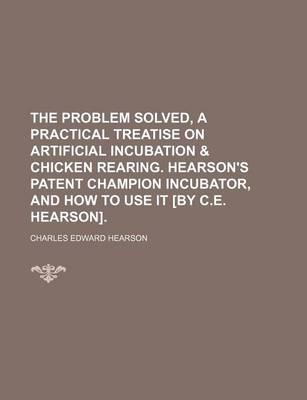 The Problem Solved, a Practical Treatise on Artificial Incubation & Chicken Rearing. Hearson's Patent Champion Incubator, and How to Use It [By C.E. H