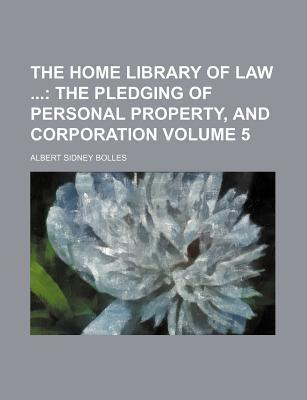 The Home Library of Law; The Pledging of Personal Property, and Corporation Volume 5