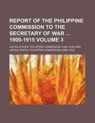Report of the Philippine Commission to the Secretary of War 1900-1915 Volume 3