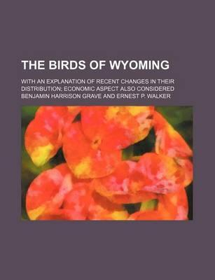 The Birds of Wyoming; With an Explanation of Recent Changes in Their Distribution Economic Aspect Also Considered