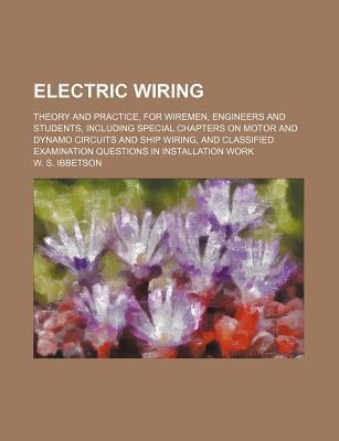 Electric Wiring; Theory and Practice, for Wiremen, Engineers and Students, Including Special Chapters on Motor and Dynamo Circuits and Ship Wiring, and Classified Examination Questions in Installation Work