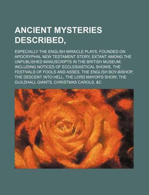 Ancient Mysteries Described; Especially the English Miracle Plays, Founded on Apocryphal New Testament Story, Extant Among the Unpublished Manuscripts