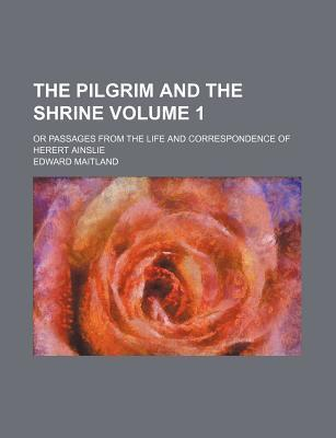 The Pilgrim and the Shrine; Or Passages from the Life and Correspondence of Herert Ainslie Volume 1