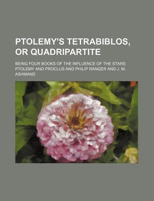 Ptolemy's Tetrabiblos, or Quadripartite; Being Four Books of the Influence of the Stars
