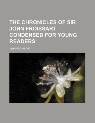 The Chronicles of Sir John Froissart Condensed for Young Readers