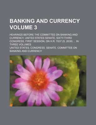 Banking and Currency; Hearings Before the Committee on Banking and Currency, United States Senate, Sixty-Third Congress, First Session, on H.R. 7837 (S. 2639) in Three Volumes Volume 3