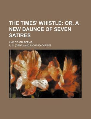 The Times' Whistle; Or, a New Daunce of Seven Satires. and Other Poems