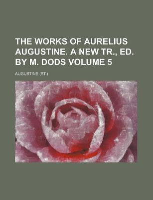 The Works of Aurelius Augustine. a New Tr., Ed. by M. Dods Volume 5